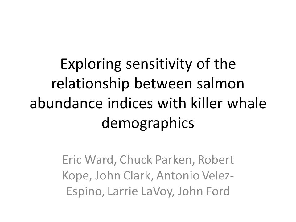 Exploring sensitivity of the relationship between salmon abundance indices with killer whale demographics Eric Ward, Chuck Parken, Robert Kope, John Clark, Antonio Velez- Espino, Larrie LaVoy, John Ford