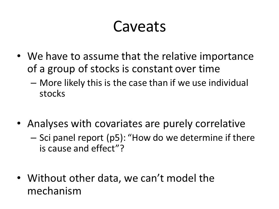 Caveats We have to assume that the relative importance of a group of stocks is constant over time – More likely this is the case than if we use individual stocks Analyses with covariates are purely correlative – Sci panel report (p5): How do we determine if there is cause and effect.