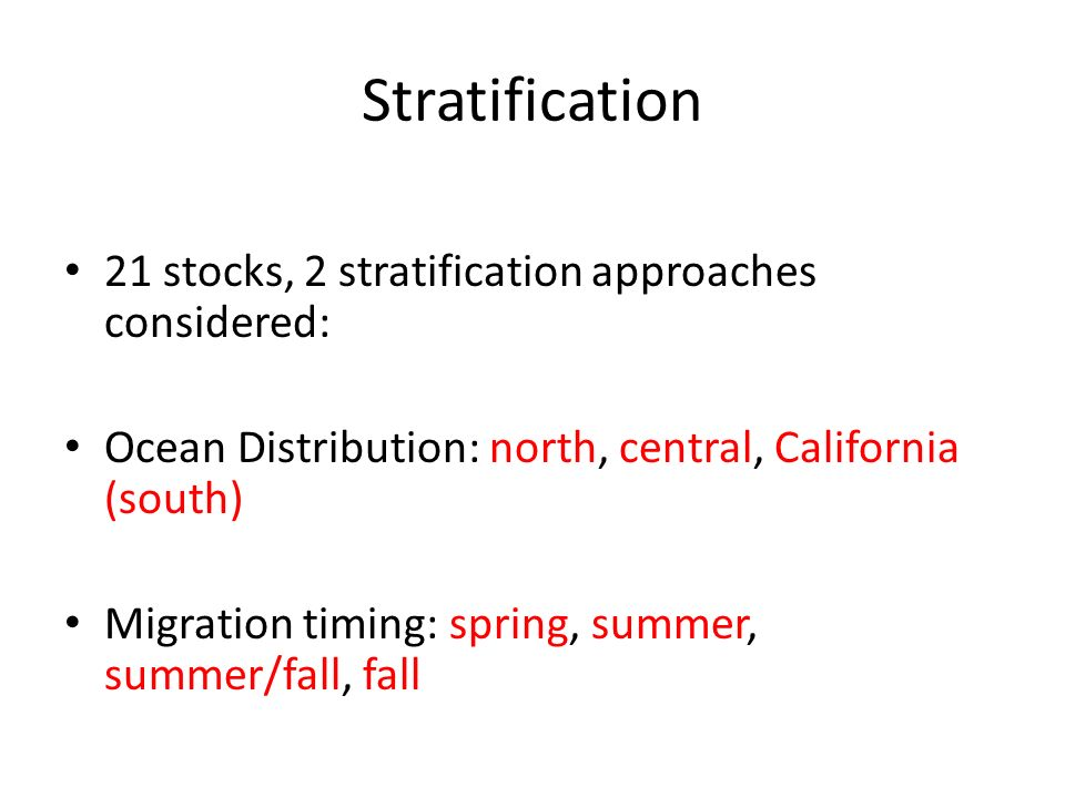 Stratification 21 stocks, 2 stratification approaches considered: Ocean Distribution: north, central, California (south) Migration timing: spring, summer, summer/fall, fall