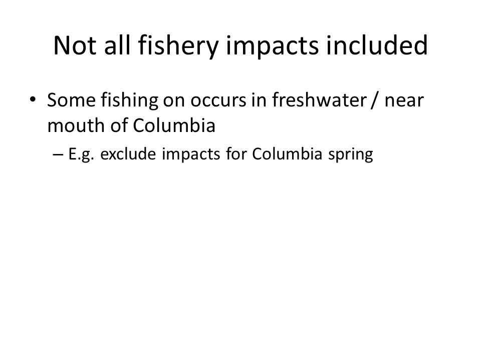 Not all fishery impacts included Some fishing on occurs in freshwater / near mouth of Columbia – E.g.