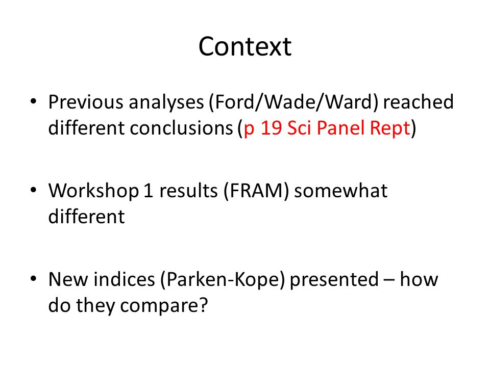 Context Previous analyses (Ford/Wade/Ward) reached different conclusions (p 19 Sci Panel Rept) Workshop 1 results (FRAM) somewhat different New indices (Parken-Kope) presented – how do they compare