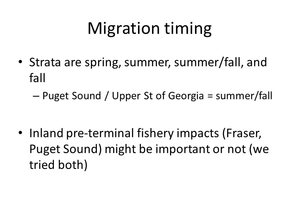 Migration timing Strata are spring, summer, summer/fall, and fall – Puget Sound / Upper St of Georgia = summer/fall Inland pre-terminal fishery impacts (Fraser, Puget Sound) might be important or not (we tried both)