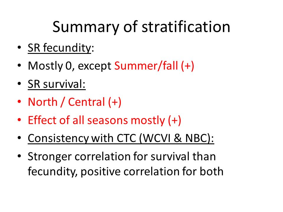 Summary of stratification SR fecundity: Mostly 0, except Summer/fall (+) SR survival: North / Central (+) Effect of all seasons mostly (+) Consistency with CTC (WCVI & NBC): Stronger correlation for survival than fecundity, positive correlation for both