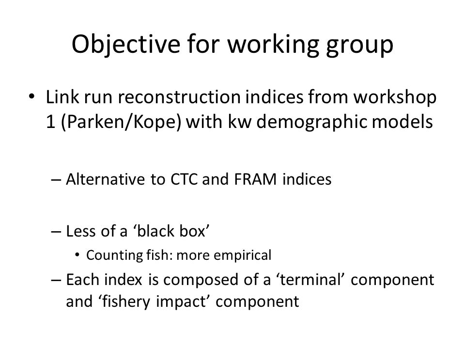 Objective for working group Link run reconstruction indices from workshop 1 (Parken/Kope) with kw demographic models – Alternative to CTC and FRAM indices – Less of a black box Counting fish: more empirical – Each index is composed of a terminal component and fishery impact component