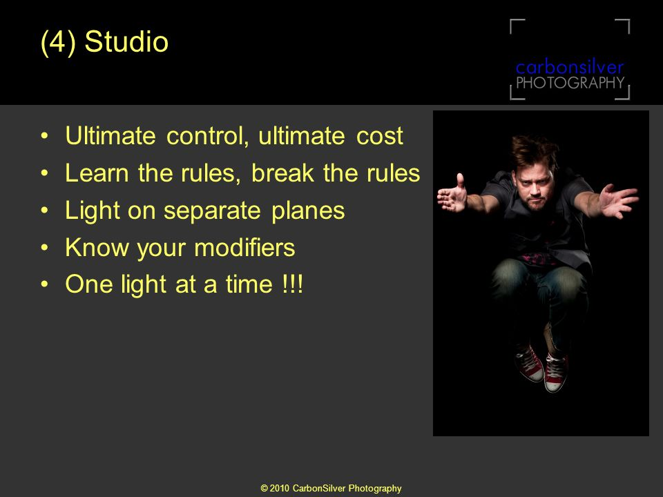 © 2010 CarbonSilver Photography (4) Studio Ultimate control, ultimate cost Learn the rules, break the rules Light on separate planes Know your modifiers One light at a time !!!