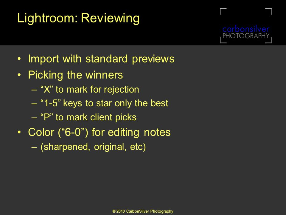 © 2010 CarbonSilver Photography Lightroom: Reviewing Import with standard previews Picking the winners –X to mark for rejection –1-5 keys to star only the best –P to mark client picks Color (6-0) for editing notes –(sharpened, original, etc)