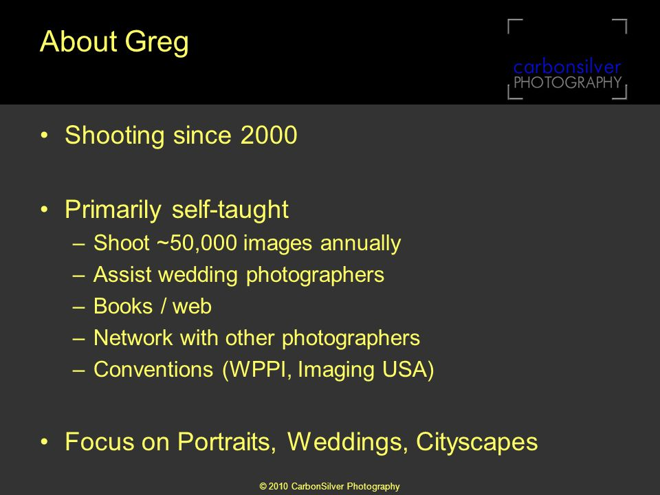 © 2010 CarbonSilver Photography About Greg Shooting since 2000 Primarily self-taught –Shoot ~50,000 images annually –Assist wedding photographers –Books / web –Network with other photographers –Conventions (WPPI, Imaging USA) Focus on Portraits, Weddings, Cityscapes