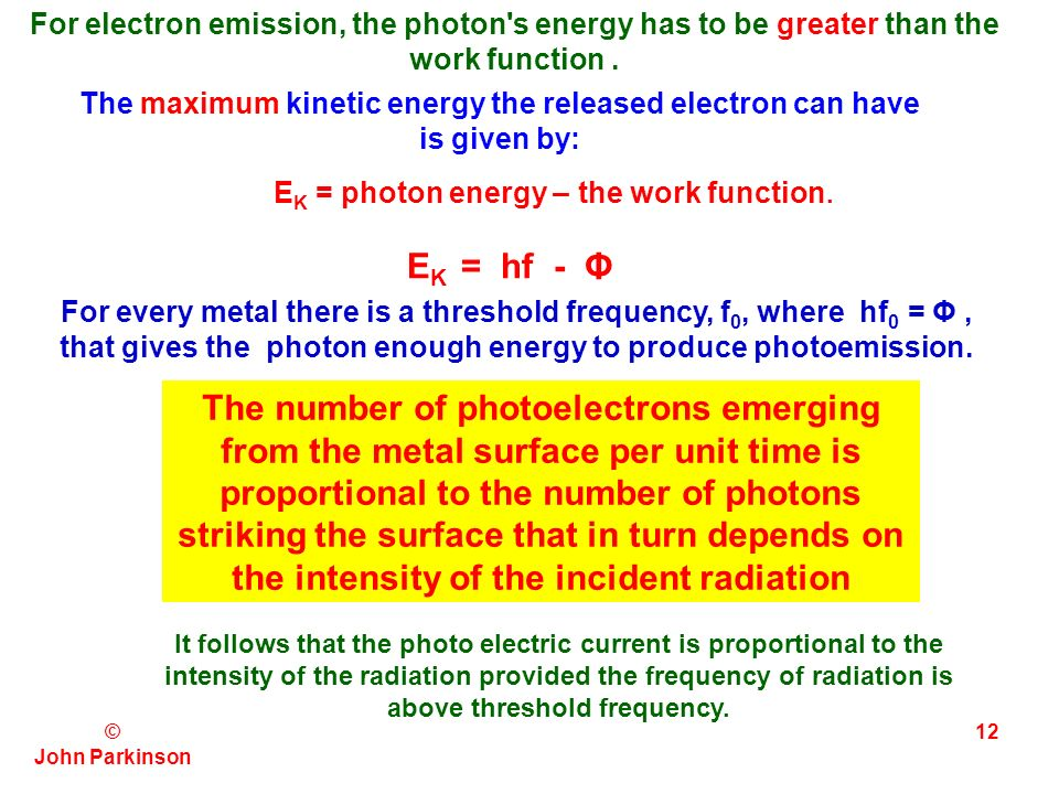 © John Parkinson 11 Quantum Theory of the Photoelectric Effect Because of the interaction of this electron with other atoms, it requires a certain minimum energy to escape from the surface.