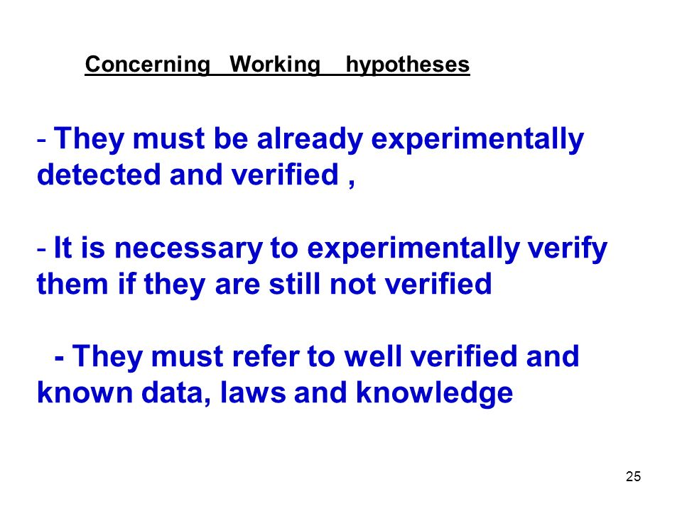 25 -They must be already experimentally detected and verified, -It is necessary to experimentally verify them if they are still not verified - They must refer to well verified and known data, laws and knowledge Concerning Working hypotheses