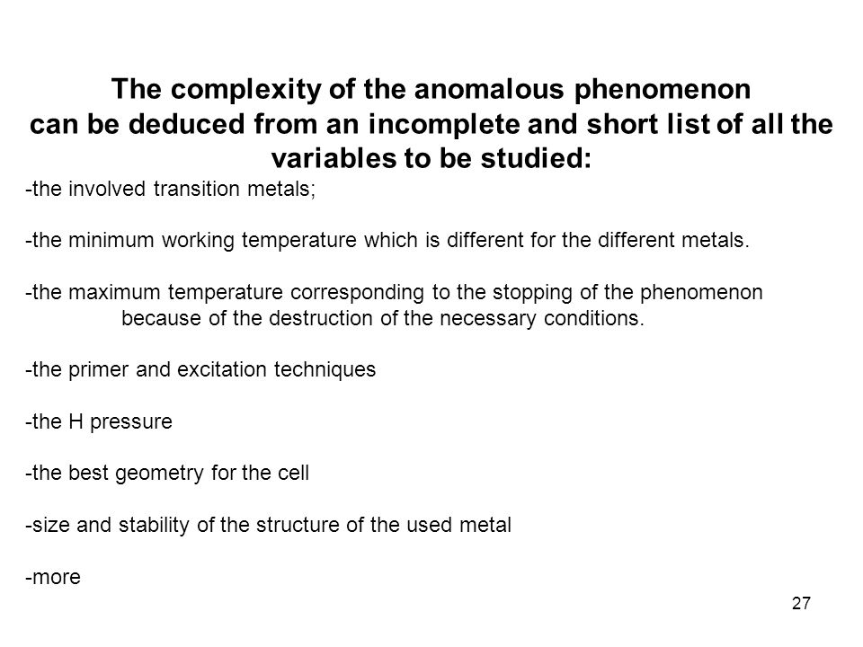 27 The complexity of the anomalous phenomenon can be deduced from an incomplete and short list of all the variables to be studied: -the involved transition metals; -the minimum working temperature which is different for the different metals.