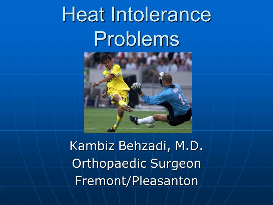 Heat Intolerance Problems Kambiz Behzadi, M.D. Orthopaedic Surgeon Fremont/Pleasanton