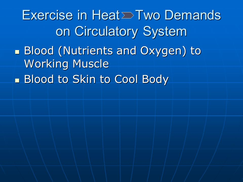 Exercise in Heat Two Demands on Circulatory System Blood (Nutrients and Oxygen) to Working Muscle Blood (Nutrients and Oxygen) to Working Muscle Blood to Skin to Cool Body Blood to Skin to Cool Body