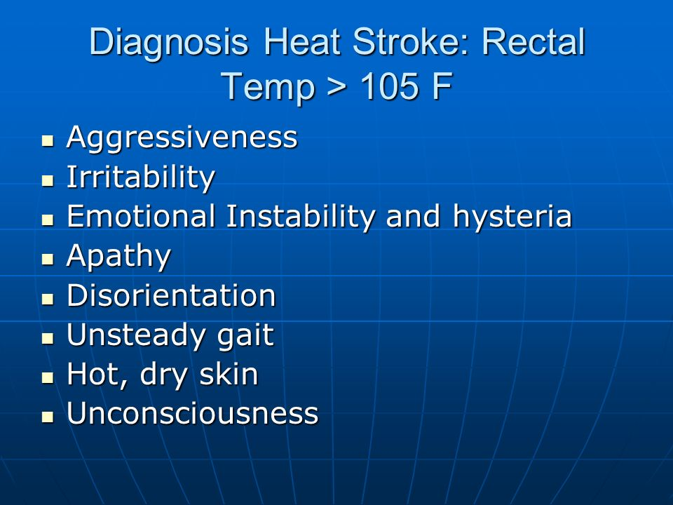 Diagnosis Heat Stroke: Rectal Temp > 105 F Aggressiveness Aggressiveness Irritability Irritability Emotional Instability and hysteria Emotional Instability and hysteria Apathy Apathy Disorientation Disorientation Unsteady gait Unsteady gait Hot, dry skin Hot, dry skin Unconsciousness Unconsciousness