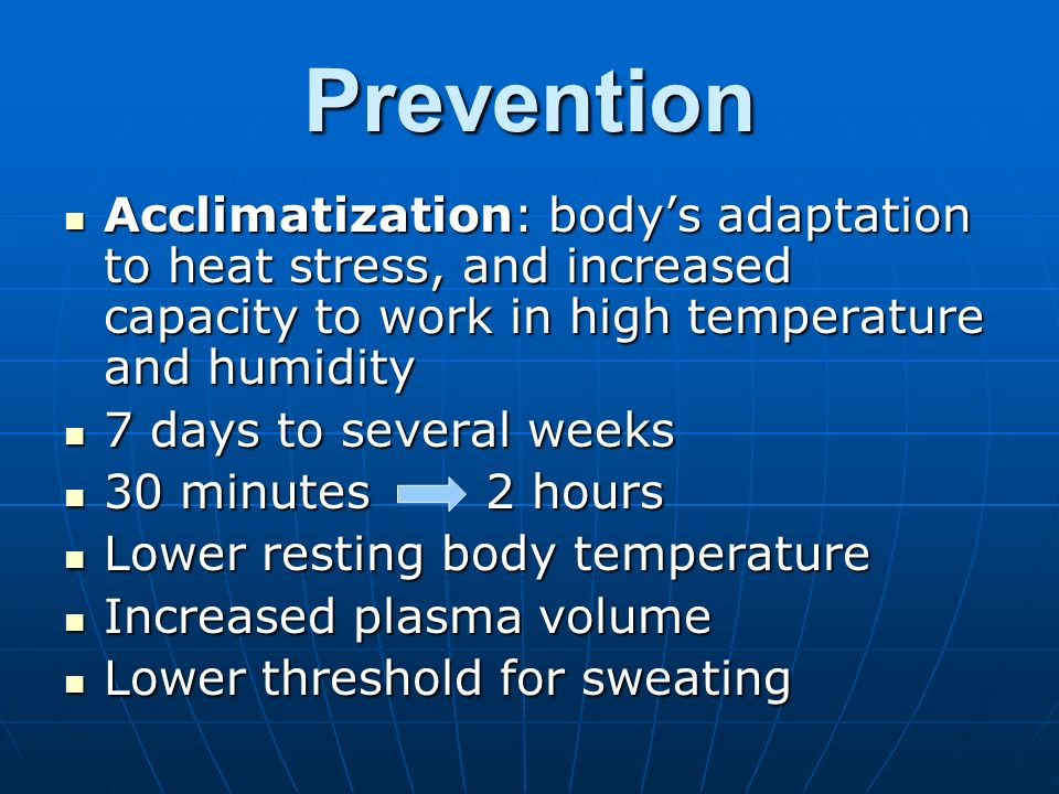 Prevention Acclimatization: bodys adaptation to heat stress, and increased capacity to work in high temperature and humidity Acclimatization: bodys adaptation to heat stress, and increased capacity to work in high temperature and humidity 7 days to several weeks 7 days to several weeks 30 minutes 2 hours 30 minutes 2 hours Lower resting body temperature Lower resting body temperature Increased plasma volume Increased plasma volume Lower threshold for sweating Lower threshold for sweating