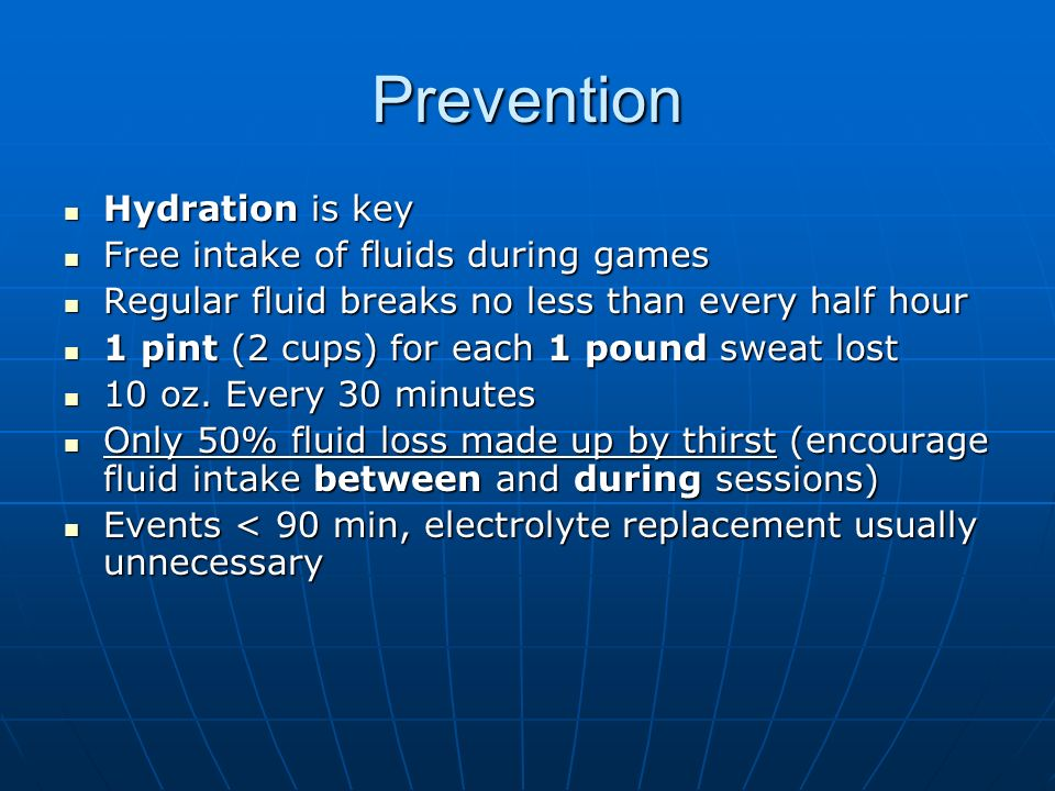 Prevention Hydration is key Hydration is key Free intake of fluids during games Free intake of fluids during games Regular fluid breaks no less than every half hour Regular fluid breaks no less than every half hour 1 pint (2 cups) for each 1 pound sweat lost 1 pint (2 cups) for each 1 pound sweat lost 10 oz.