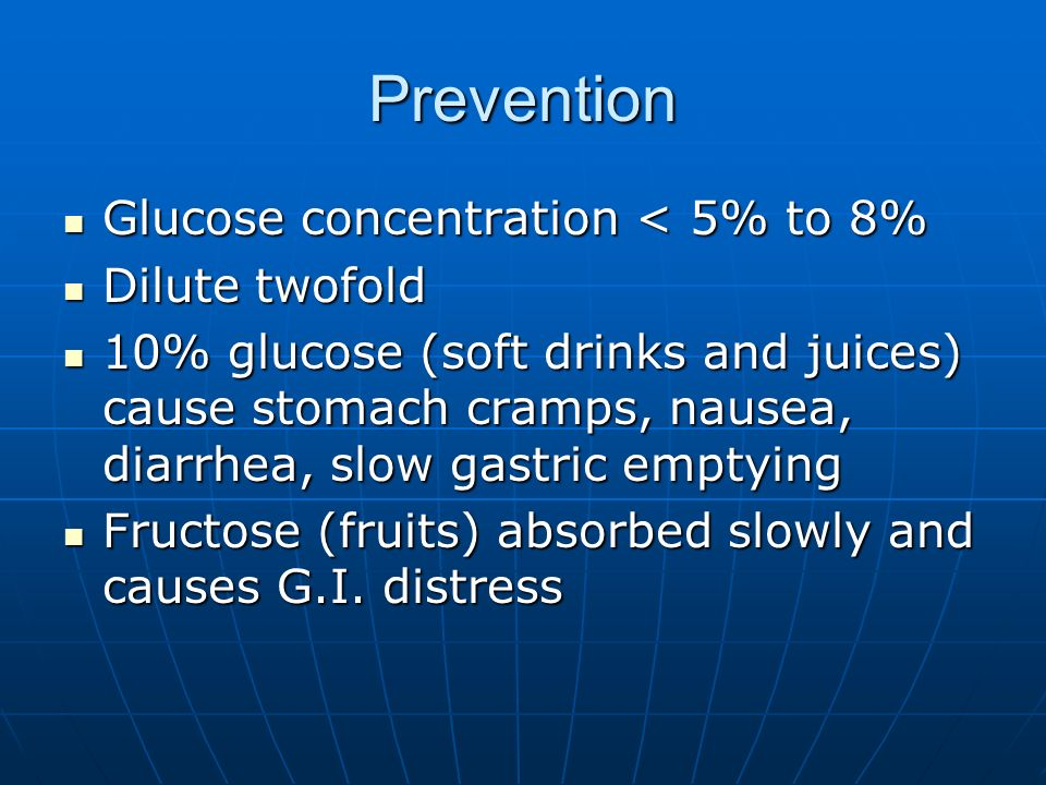 Prevention Glucose concentration < 5% to 8% Glucose concentration < 5% to 8% Dilute twofold Dilute twofold 10% glucose (soft drinks and juices) cause stomach cramps, nausea, diarrhea, slow gastric emptying 10% glucose (soft drinks and juices) cause stomach cramps, nausea, diarrhea, slow gastric emptying Fructose (fruits) absorbed slowly and causes G.I.