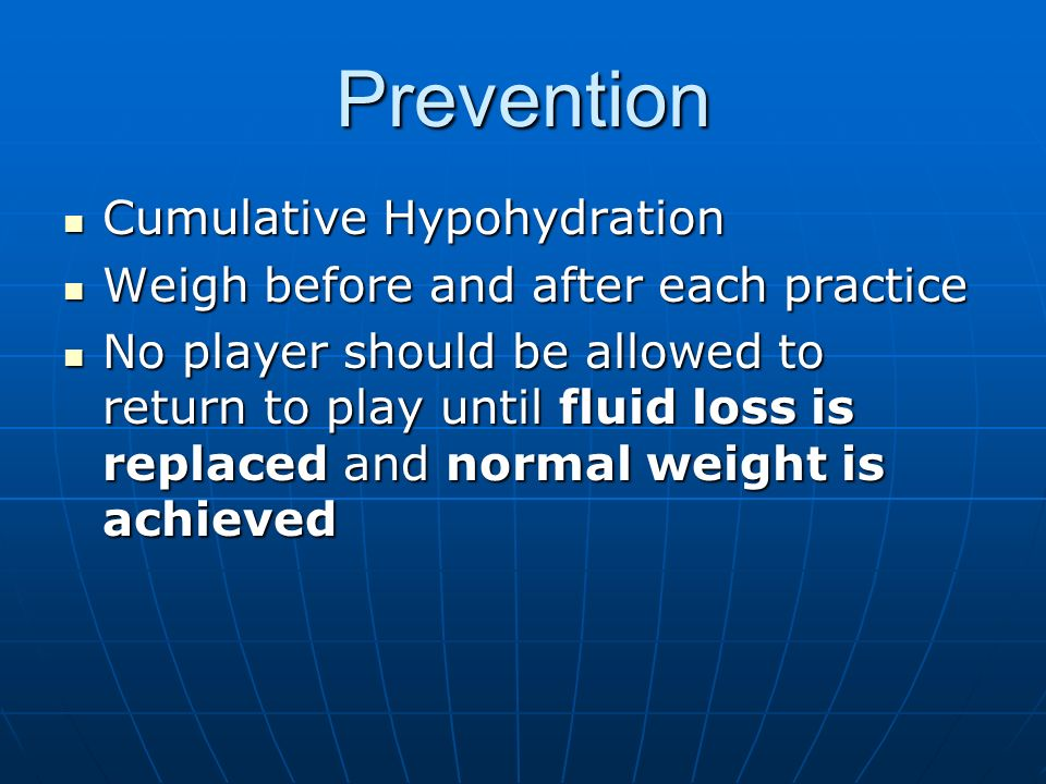Prevention Cumulative Hypohydration Cumulative Hypohydration Weigh before and after each practice Weigh before and after each practice No player should be allowed to return to play until fluid loss is replaced and normal weight is achieved No player should be allowed to return to play until fluid loss is replaced and normal weight is achieved