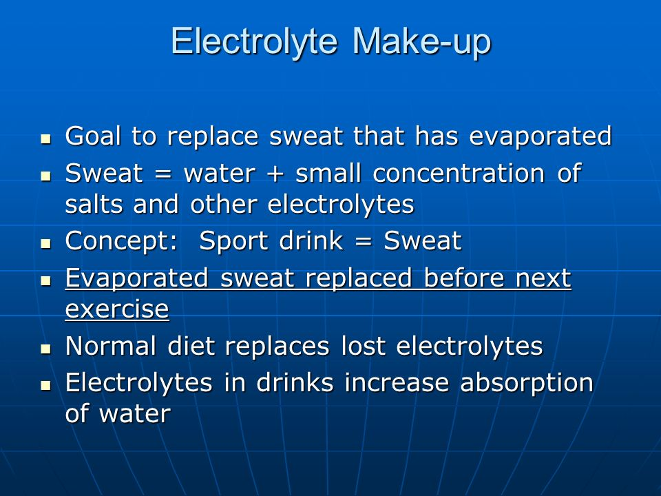 Electrolyte Make-up Goal to replace sweat that has evaporated Goal to replace sweat that has evaporated Sweat = water + small concentration of salts and other electrolytes Sweat = water + small concentration of salts and other electrolytes Concept: Sport drink = Sweat Concept: Sport drink = Sweat Evaporated sweat replaced before next exercise Evaporated sweat replaced before next exercise Normal diet replaces lost electrolytes Normal diet replaces lost electrolytes Electrolytes in drinks increase absorption of water Electrolytes in drinks increase absorption of water