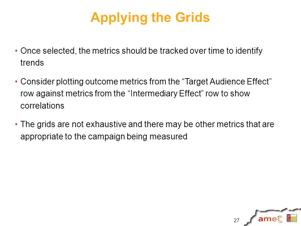 Applying the Grids Once selected, the metrics should be tracked over time to identify trends Consider plotting outcome metrics from the Target Audience Effect row against metrics from the Intermediary Effect row to show correlations The grids are not exhaustive and there may be other metrics that are appropriate to the campaign being measured 27