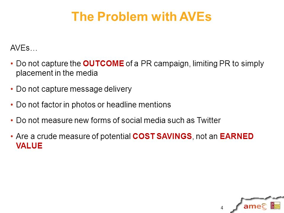 The Problem with AVEs AVEs… Do not capture the OUTCOME of a PR campaign, limiting PR to simply placement in the media Do not capture message delivery Do not factor in photos or headline mentions Do not measure new forms of social media such as Twitter Are a crude measure of potential COST SAVINGS, not an EARNED VALUE 4