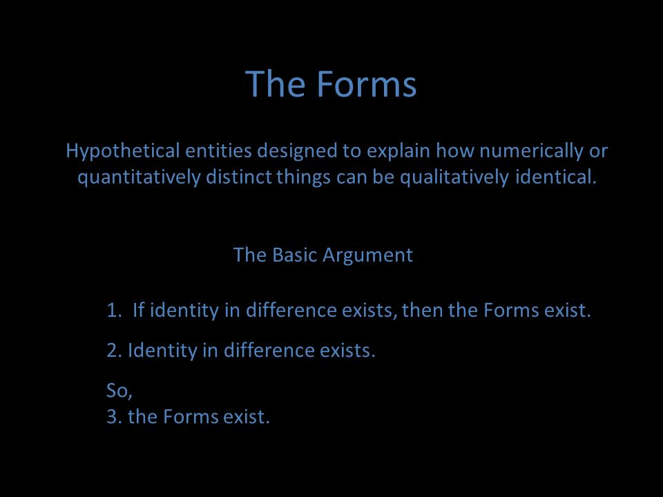 The Forms Hypothetical entities designed to explain how numerically or quantitatively distinct things can be qualitatively identical.