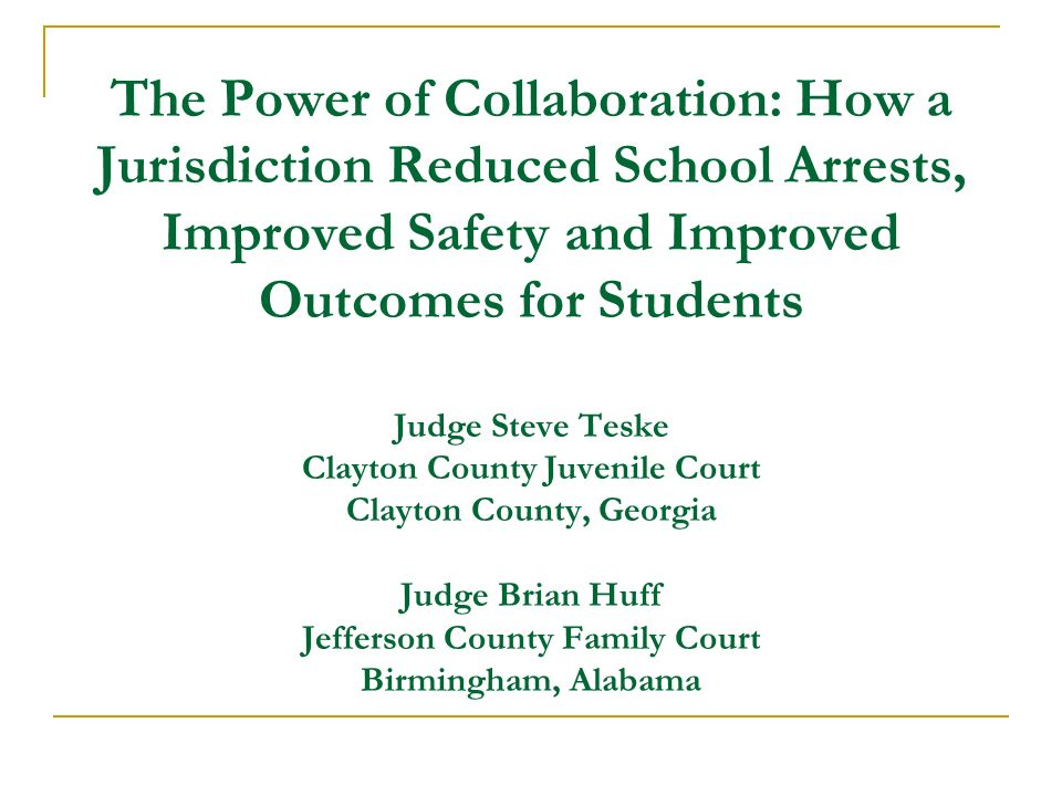 The Power of Collaboration: How a Jurisdiction Reduced School Arrests, Improved Safety and Improved Outcomes for Students Judge Steve Teske Clayton County Juvenile Court Clayton County, Georgia Judge Brian Huff Jefferson County Family Court Birmingham, Alabama