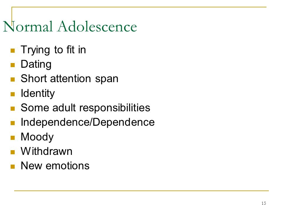 15 Trying to fit in Dating Short attention span Identity Some adult responsibilities Independence/Dependence Moody Withdrawn New emotions Normal Adolescence