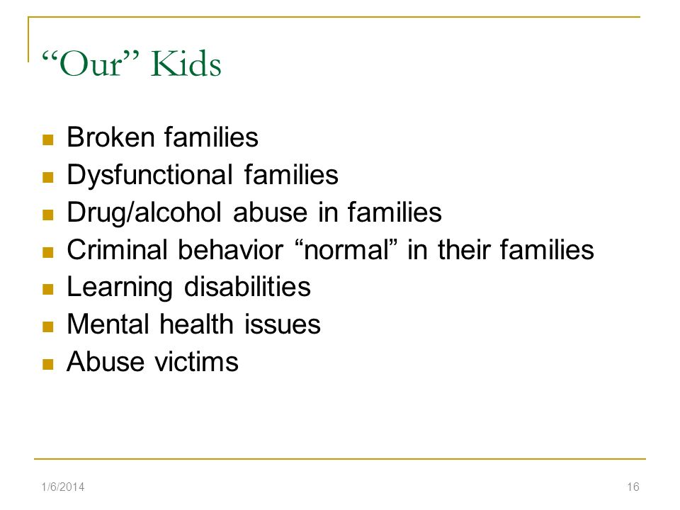 Our Kids Broken families Dysfunctional families Drug/alcohol abuse in families Criminal behavior normal in their families Learning disabilities Mental health issues Abuse victims 1/6/201416