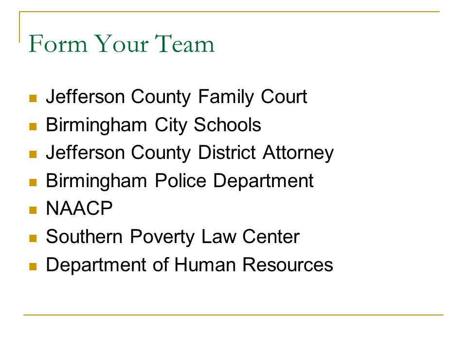 Form Your Team Jefferson County Family Court Birmingham City Schools Jefferson County District Attorney Birmingham Police Department NAACP Southern Poverty Law Center Department of Human Resources