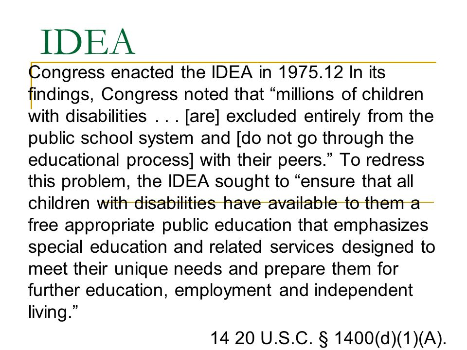 IDEA Congress enacted the IDEA in In its findings, Congress noted that millions of children with disabilities...