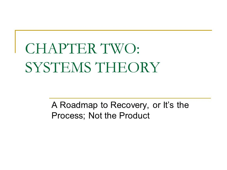 CHAPTER TWO: SYSTEMS THEORY A Roadmap to Recovery, or Its the Process; Not the Product