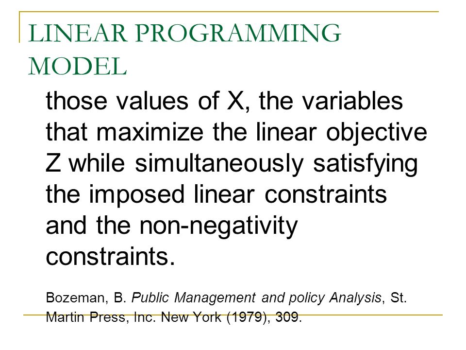 LINEAR PROGRAMMING MODEL those values of X, the variables that maximize the linear objective Z while simultaneously satisfying the imposed linear constraints and the non-negativity constraints.