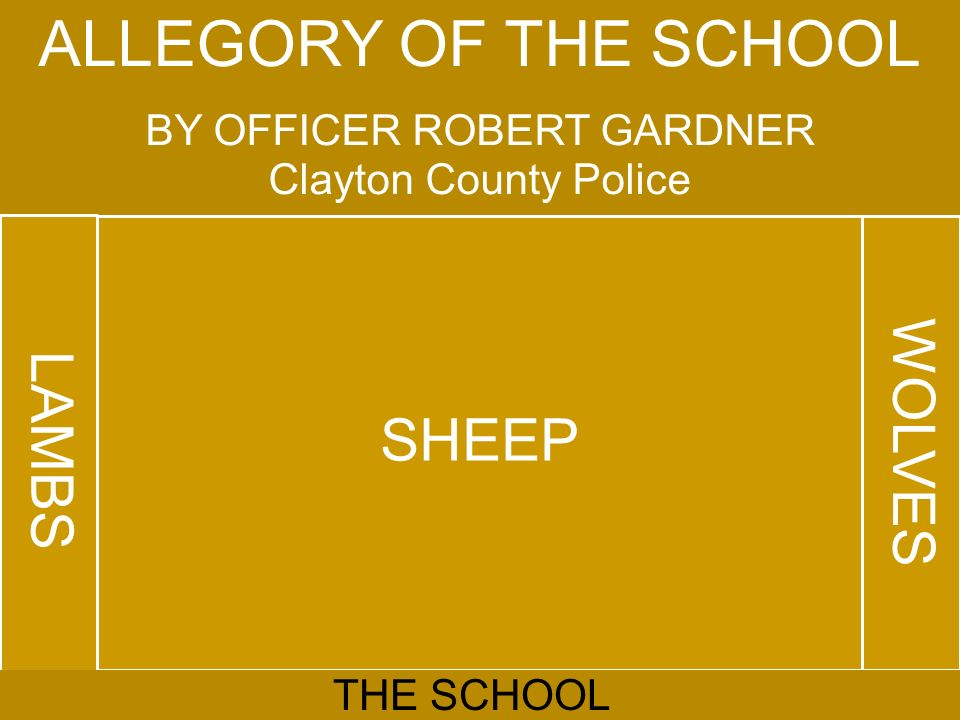 ALLEGORY OF THE SCHOOL BY OFFICER ROBERT GARDNER Clayton County Police LAMBS SHEEP WOLVES THE SCHOOL