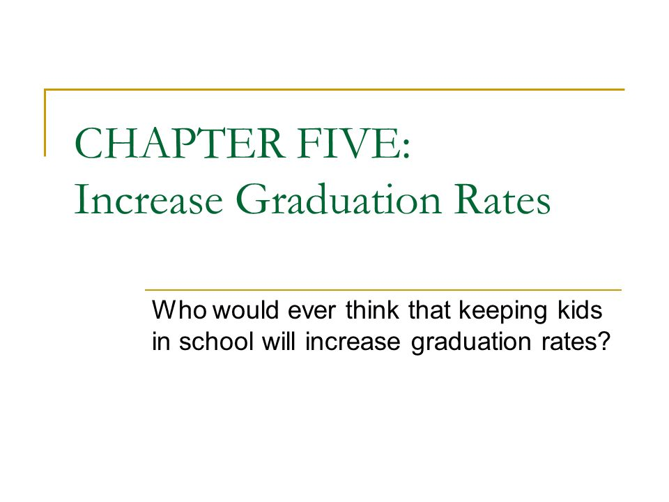 CHAPTER FIVE: Increase Graduation Rates Who would ever think that keeping kids in school will increase graduation rates