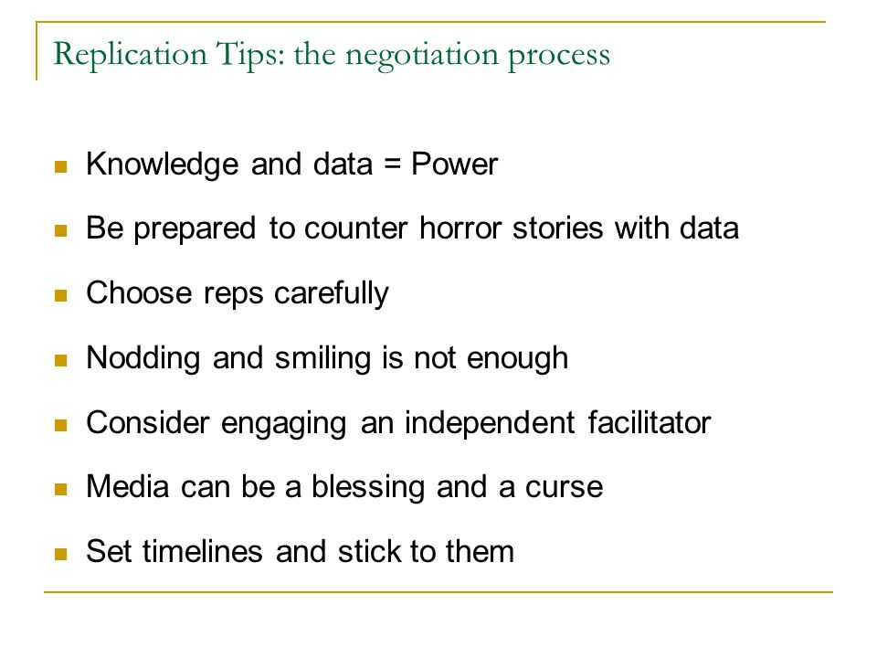 Replication Tips: the negotiation process Knowledge and data = Power Be prepared to counter horror stories with data Choose reps carefully Nodding and smiling is not enough Consider engaging an independent facilitator Media can be a blessing and a curse Set timelines and stick to them