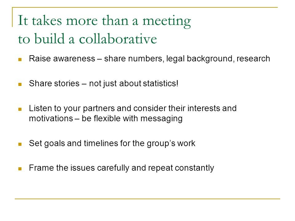 It takes more than a meeting to build a collaborative Raise awareness – share numbers, legal background, research Share stories – not just about statistics.