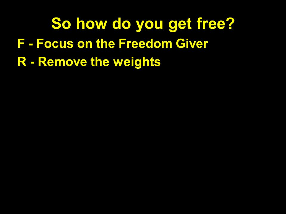 So how do you get free F - Focus on the Freedom Giver R - Remove the weights