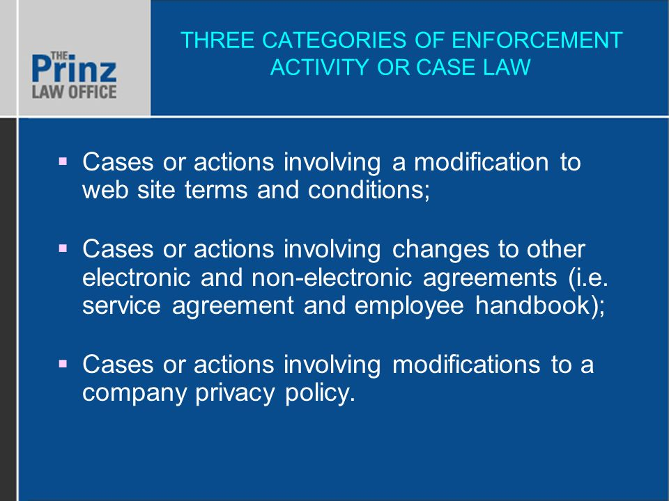 THREE CATEGORIES OF ENFORCEMENT ACTIVITY OR CASE LAW Cases or actions involving a modification to web site terms and conditions; Cases or actions involving changes to other electronic and non-electronic agreements (i.e.