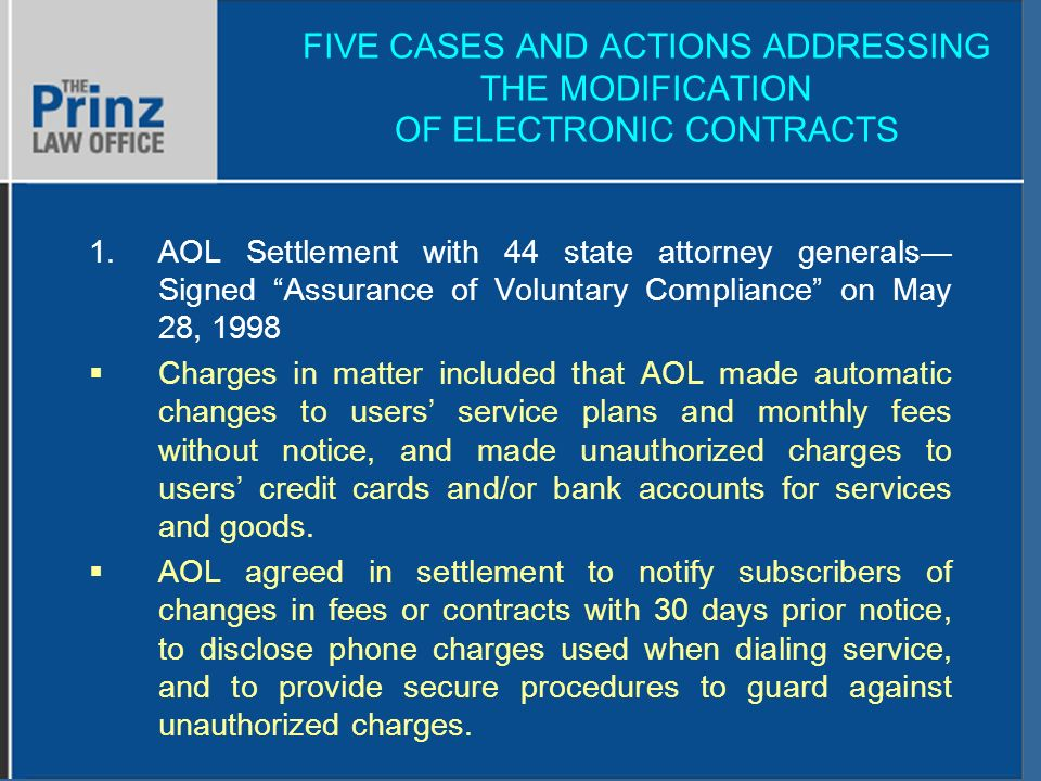 FIVE CASES AND ACTIONS ADDRESSING THE MODIFICATION OF ELECTRONIC CONTRACTS 1.AOL Settlement with 44 state attorney generals Signed Assurance of Voluntary Compliance on May 28, 1998 Charges in matter included that AOL made automatic changes to users service plans and monthly fees without notice, and made unauthorized charges to users credit cards and/or bank accounts for services and goods.