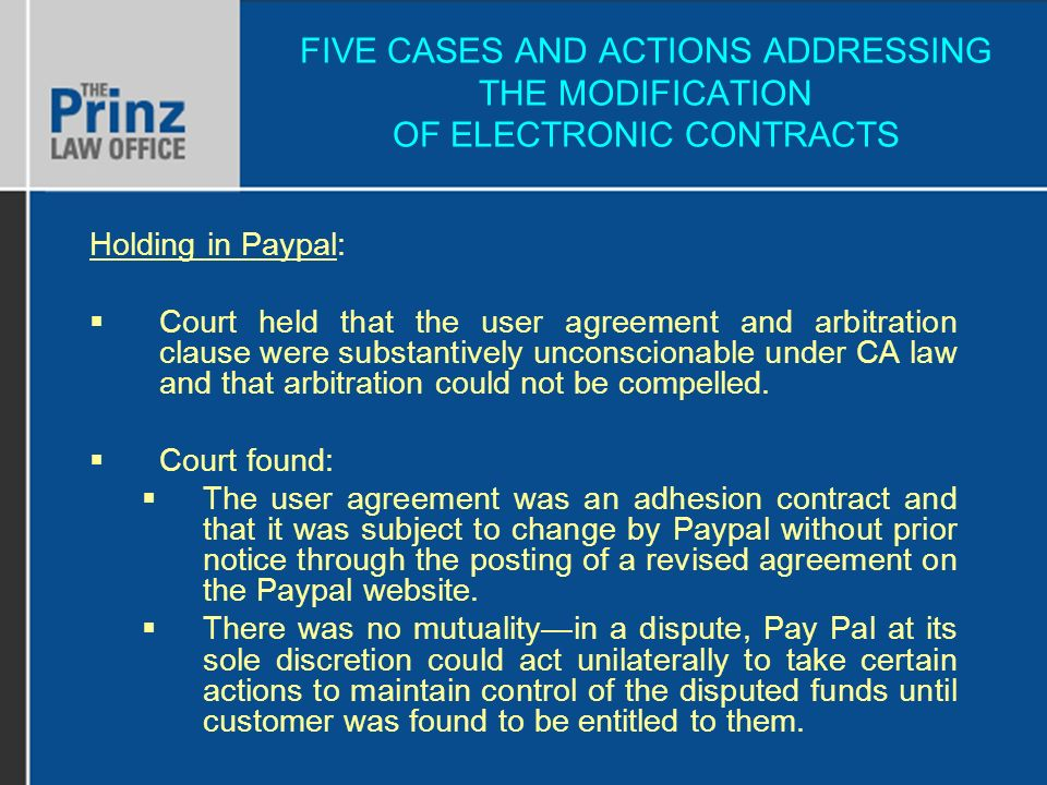 FIVE CASES AND ACTIONS ADDRESSING THE MODIFICATION OF ELECTRONIC CONTRACTS Holding in Paypal: Court held that the user agreement and arbitration clause were substantively unconscionable under CA law and that arbitration could not be compelled.