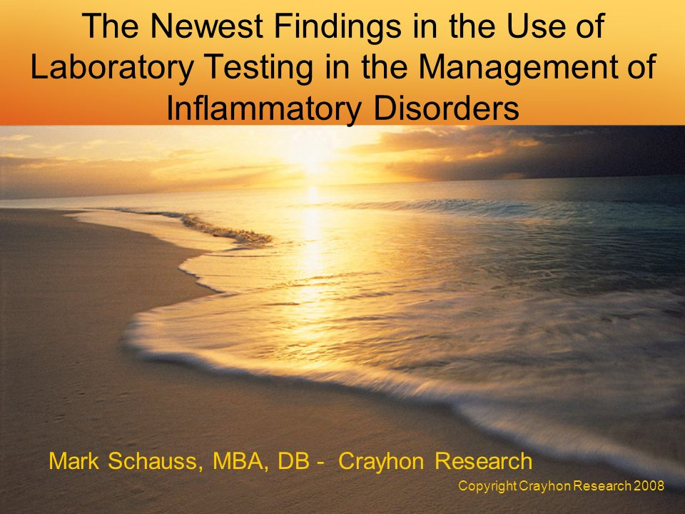 The Newest Findings in the Use of Laboratory Testing in the Management of Inflammatory Disorders Mark Schauss, MBA, DB - Crayhon Research Copyright Crayhon Research 2008