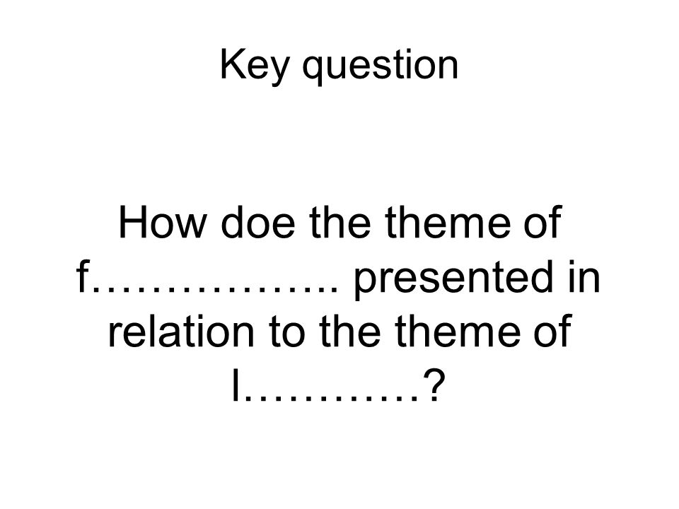 Key question How doe the theme of f…………….. presented in relation to the theme of l…………