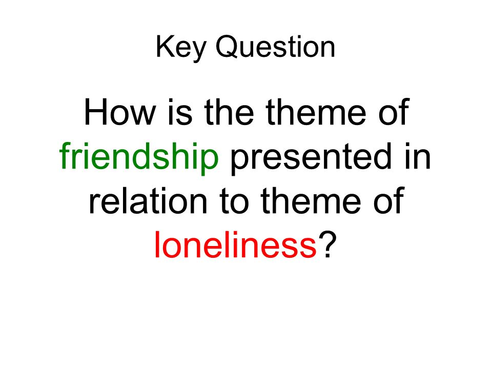 Key Question How is the theme of friendship presented in relation to theme of loneliness