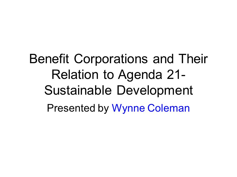 Benefit Corporations and Their Relation to Agenda 21- Sustainable Development Presented by Wynne Coleman