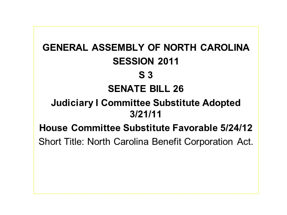 GENERAL ASSEMBLY OF NORTH CAROLINA SESSION 2011 S 3 SENATE BILL 26 Judiciary I Committee Substitute Adopted 3/21/11 House Committee Substitute Favorable 5/24/12 Short Title: North Carolina Benefit Corporation Act.
