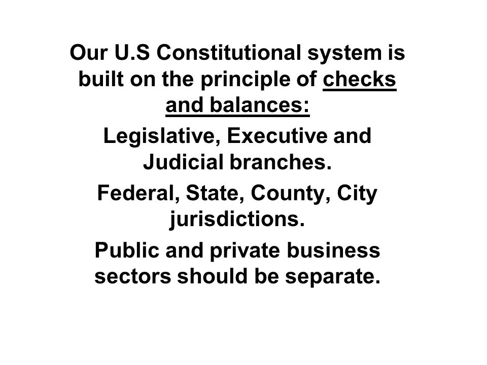 Our U.S Constitutional system is built on the principle of checks and balances: Legislative, Executive and Judicial branches.