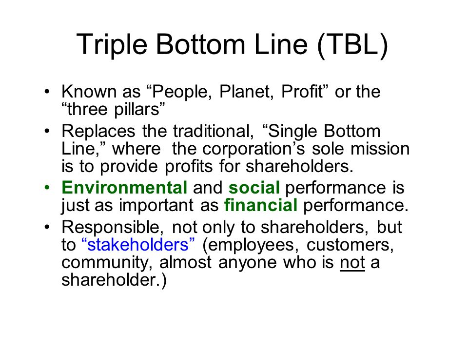 Triple Bottom Line (TBL) Known as People, Planet, Profit or the three pillars Replaces the traditional, Single Bottom Line, where the corporations sole mission is to provide profits for shareholders.