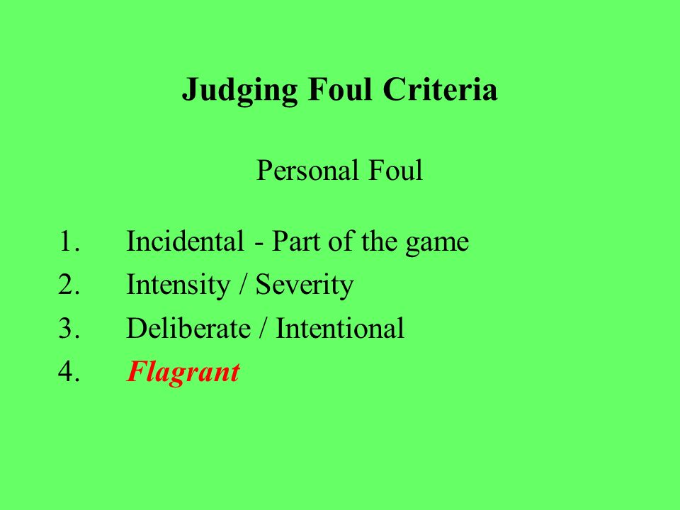 Judging Foul Criteria TECHNICAL Change of possession Time Serving Repeated technical (intentional) – Delays of games – Substitution –Face offs –Hold / Push –Interference / Illegal Screening –Conduct – Injury.