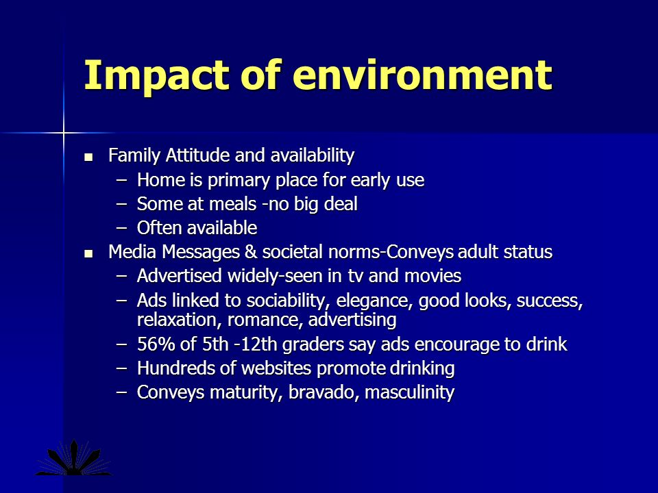 Impact of environment Family Attitude and availability Family Attitude and availability –Home is primary place for early use –Some at meals -no big deal –Often available Media Messages & societal norms-Conveys adult status Media Messages & societal norms-Conveys adult status –Advertised widely-seen in tv and movies –Ads linked to sociability, elegance, good looks, success, relaxation, romance, advertising –56% of 5th -12th graders say ads encourage to drink –Hundreds of websites promote drinking –Conveys maturity, bravado, masculinity