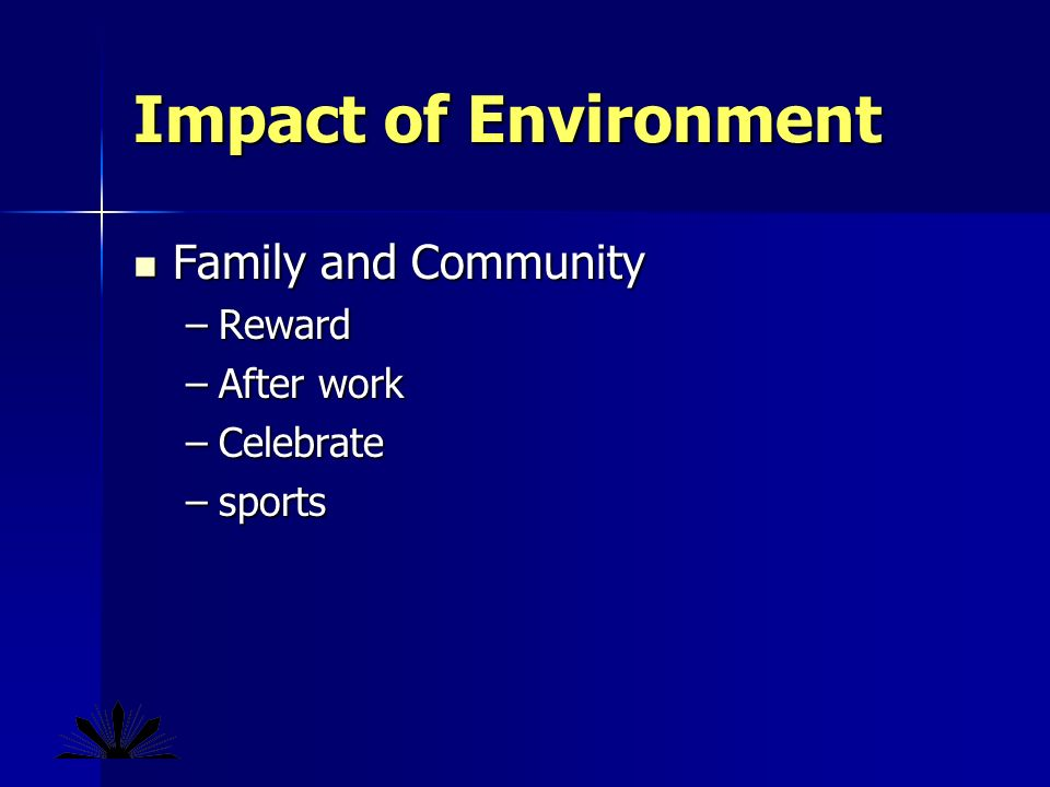 Impact of Environment Family and Community Family and Community –Reward –After work –Celebrate –sports